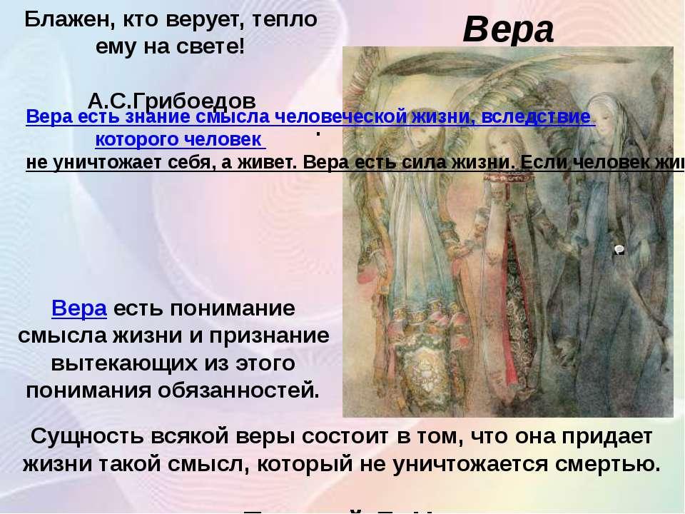 Вера Блажен, кто верует, тепло ему на свете! А.С.Грибоедов . Сущность всякой ...