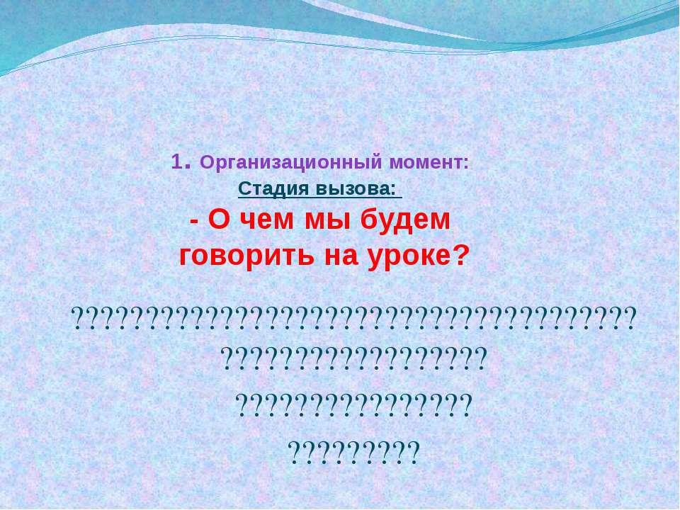 1. Организационный момент: Стадия вызова: - О чем мы будем говорить на уроке?...