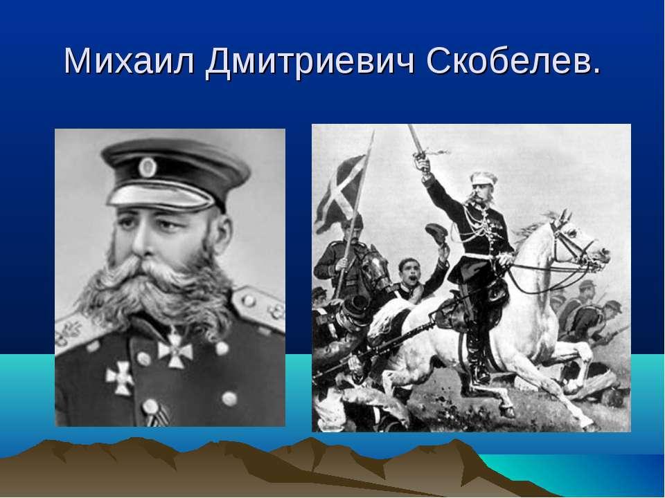 Михаил Дмитриевич Скобелев.