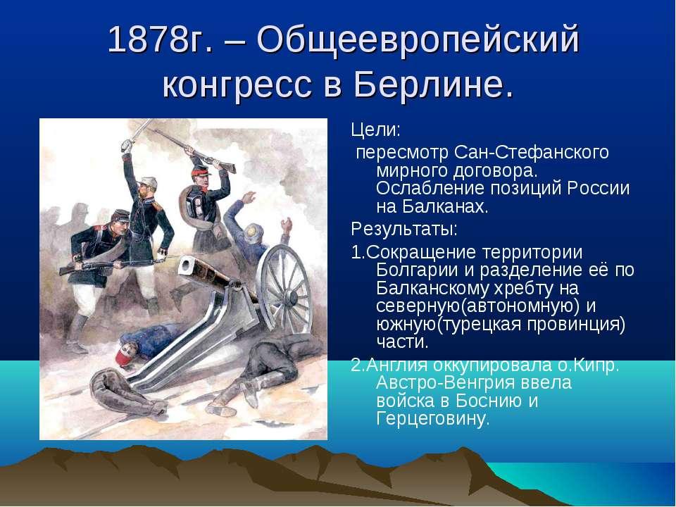 1878г. – Общеевропейский конгресс в Берлине. Цели: пересмотр Сан-Стефанского ...