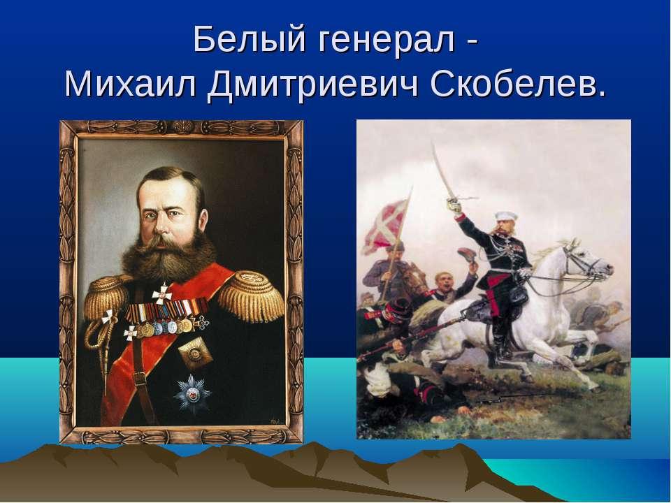 Белый генерал - Михаил Дмитриевич Скобелев.