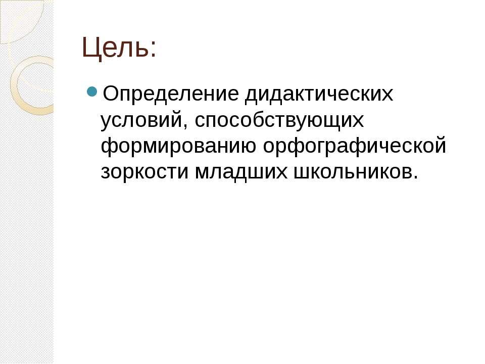 Цель: Определение дидактических условий, способствующих формированию орфограф...
