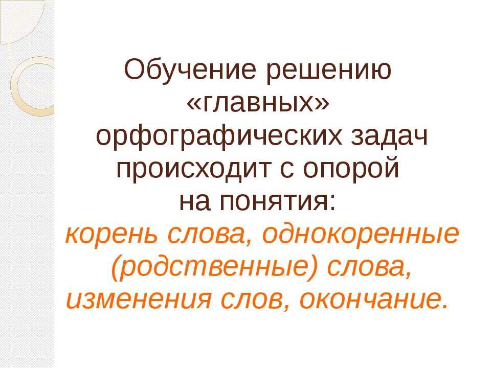Обучение решению «главных» орфографических задач происходит с опорой на понят...