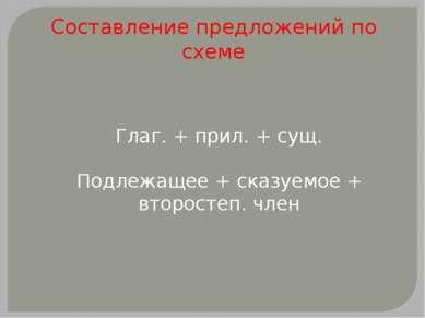 Составление предложений по схеме Глаг. + прил. + сущ. Подлежащее + сказуемое ...