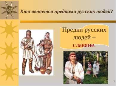 Кто является предками русских людей? Предки русских людей – славяне. *
