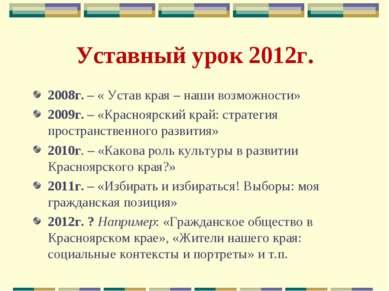 Уставный урок 2012г. 2008г. – « Устав края – наши возможности» 2009г. – «Крас...