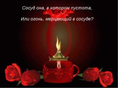 Сосуд она, в котором пустота, Или огонь, мерцающий в сосуде?
