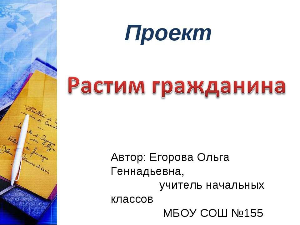 Проект Автор: Егорова Ольга Геннадьевна, учитель начальных классов МБОУ СОШ №155