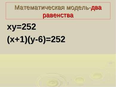 Математическая модель-два равенства ху=252 (х+1)(у-6)=252