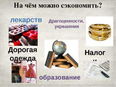 На чём можно сэкономить? лекарства Драгоценности, украшения образование Налог...