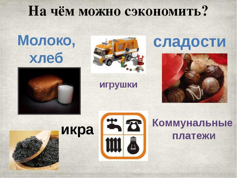 На чём можно сэкономить? Молоко, хлеб игрушки сладости икра Коммунальные платежи