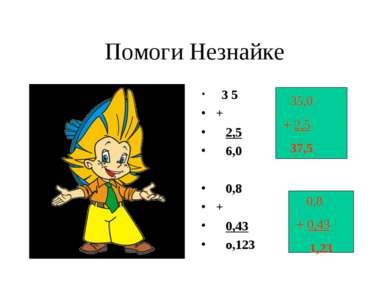 Помоги Незнайке 3 5 + 2,5 6,0 0,8 + 0,43 о,123 35,0 + 2,5 37,5 0,8 + 0,43 1,23