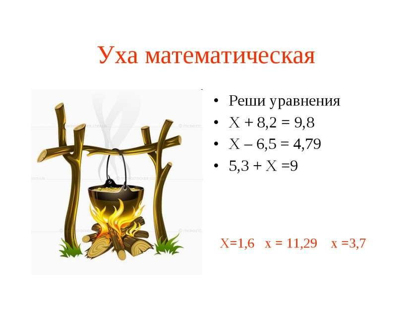 Уха математическая Реши уравнения Х + 8,2 = 9,8 Х – 6,5 = 4,79 5,3 + Х =9 Х=1...