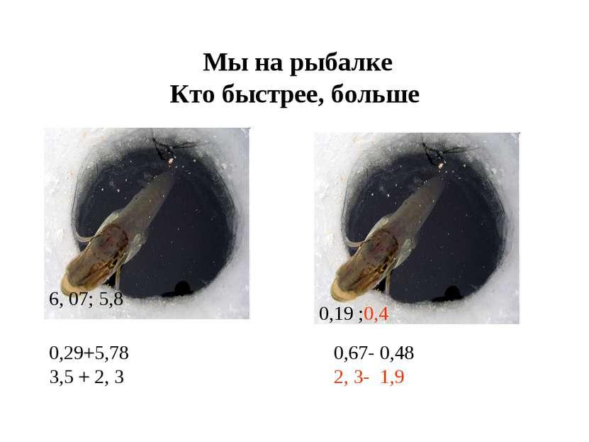 Мы на рыбалке Кто быстрее, больше 0,29+5,78 3,5 + 2, 3 0,67- 0,48 2, 3- 1,9 6...