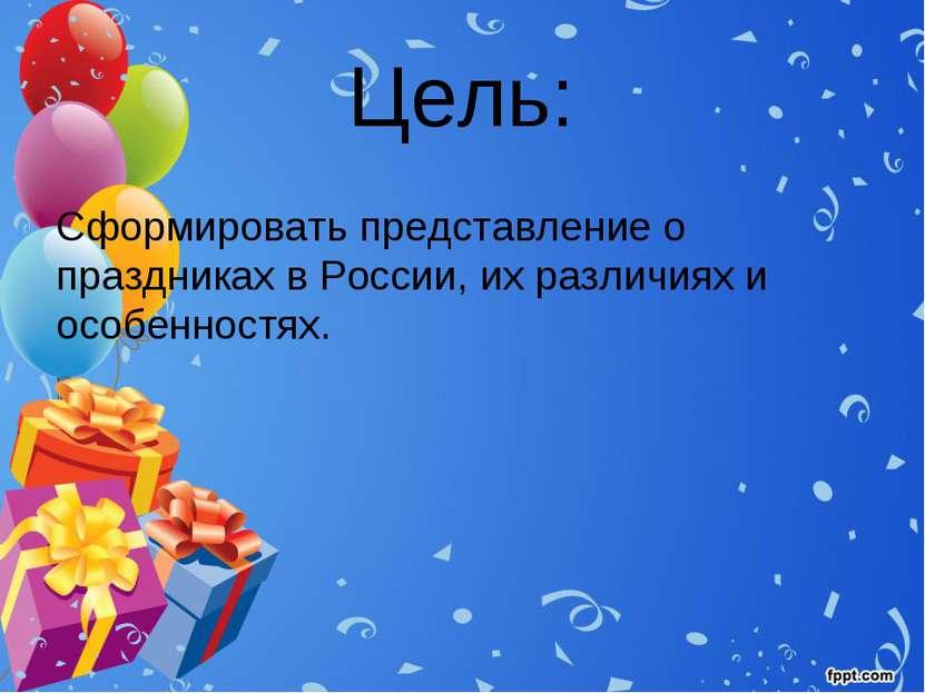 Цель: Сформировать представление о праздниках в России, их различиях и особен...