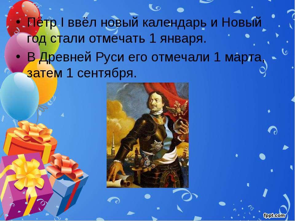 Пётр I ввёл новый календарь и Новый год стали отмечать 1 января. В Древней Ру...