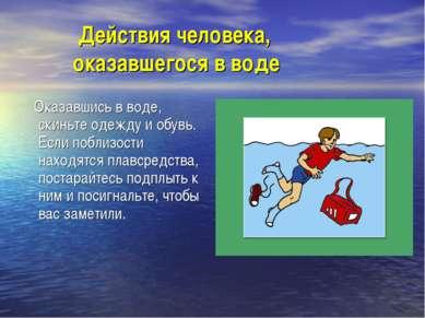 Действия человека, оказавшегося в воде Оказавшись в воде, скиньте одежду и об...