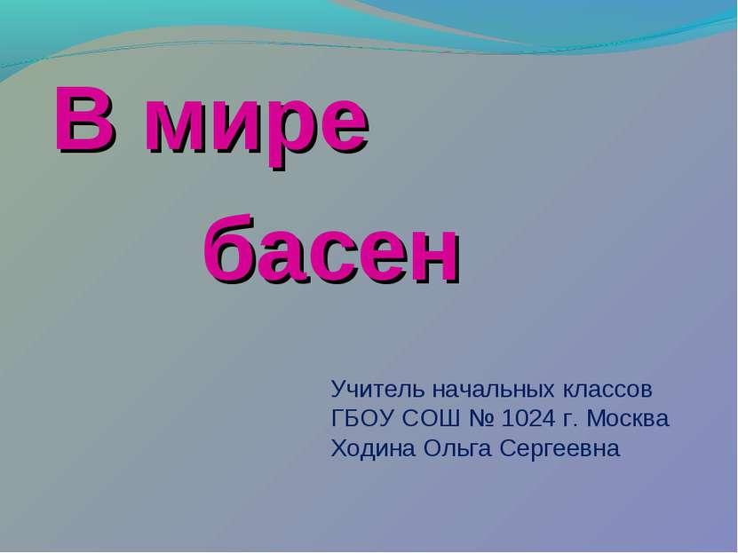 В мире басен Учитель начальных классов ГБОУ СОШ № 1024 г. Москва Ходина Ольга...