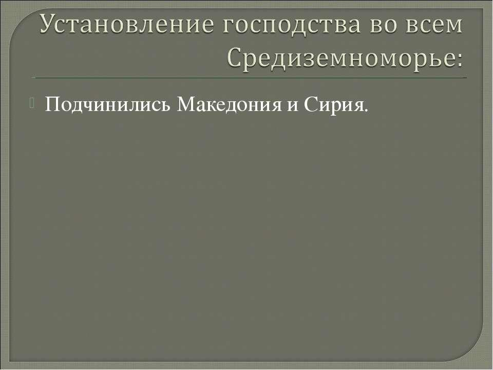 Подчинились Македония и Сирия.
