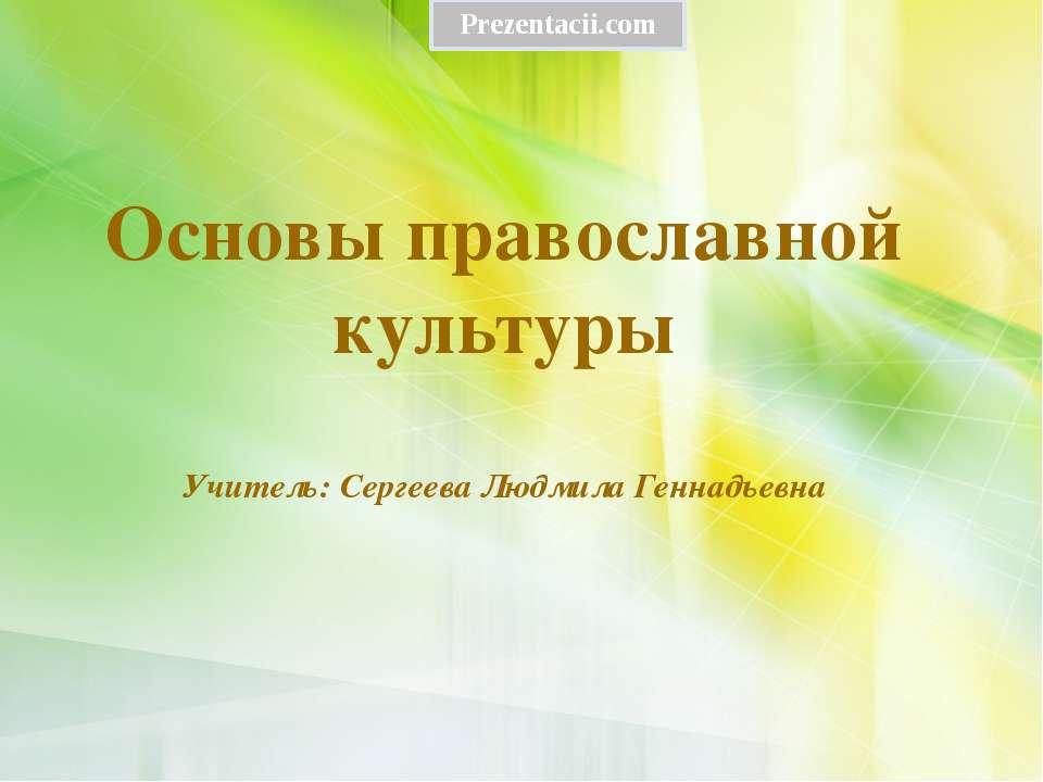 Основы православной культуры Учитель: Сергеева Людмила Геннадьевна