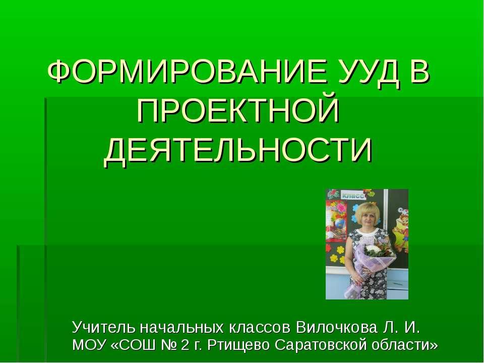 ФОРМИРОВАНИЕ УУД В ПРОЕКТНОЙ ДЕЯТЕЛЬНОСТИ Учитель начальных классов Вилочкова...
