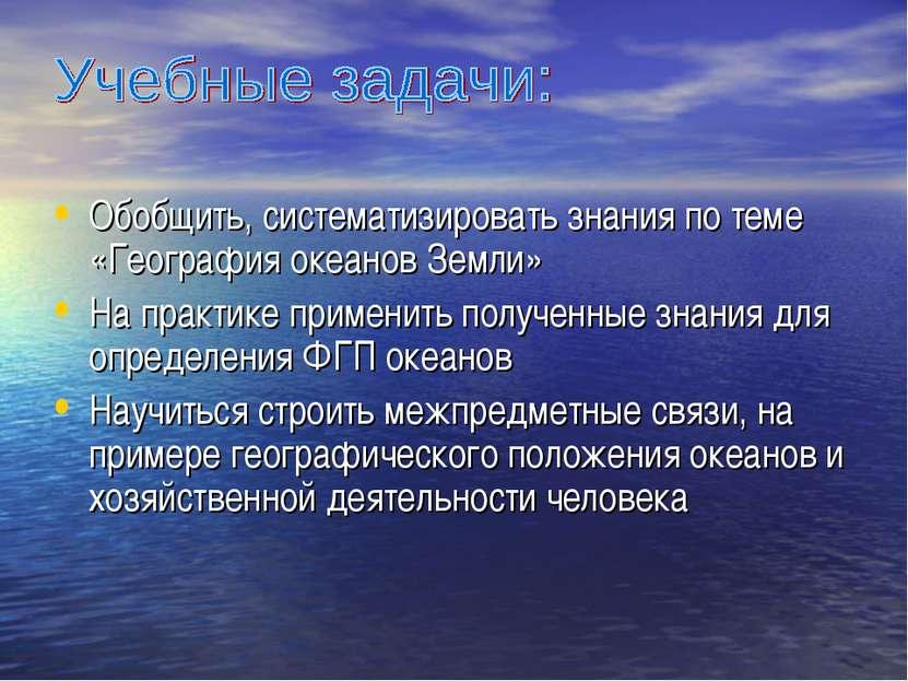 Обобщить, систематизировать знания по теме «География океанов Земли» На практ...