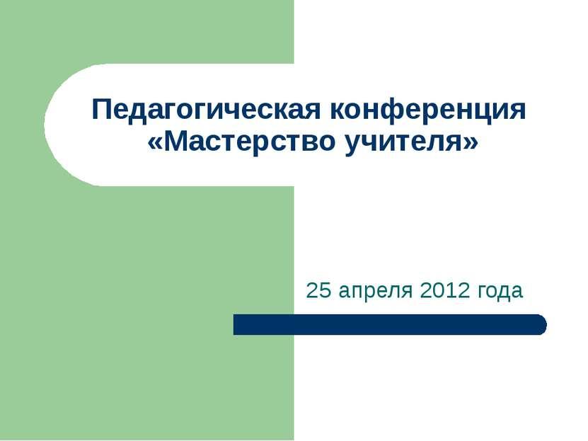 Педагогическая конференция «Мастерство учителя» 25 апреля 2012 года