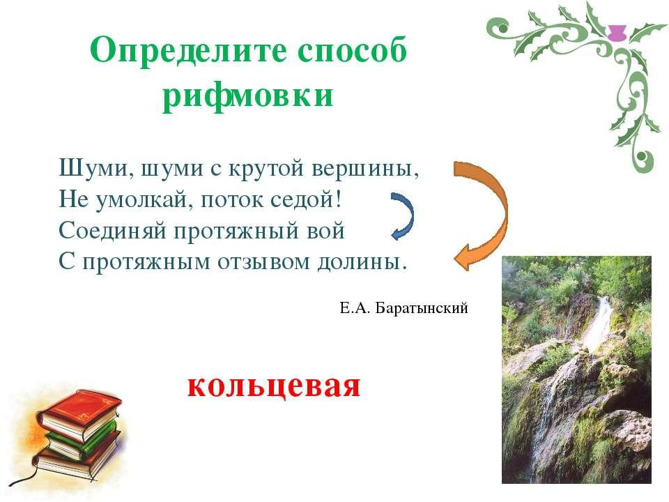 Определите способ рифмовки Шуми, шуми с крутой вершины, Не умолкай, поток сед...