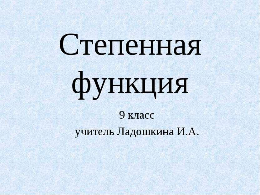 Степенная функция 9 класс учитель Ладошкина И.А.
