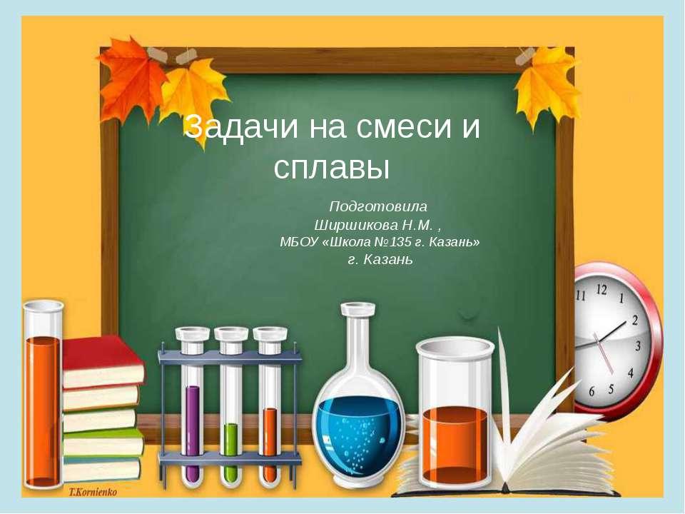 Задачи на смеси и сплавы Подготовила Ширшикова Н.М. , МБОУ «Школа №135 г. Каз...