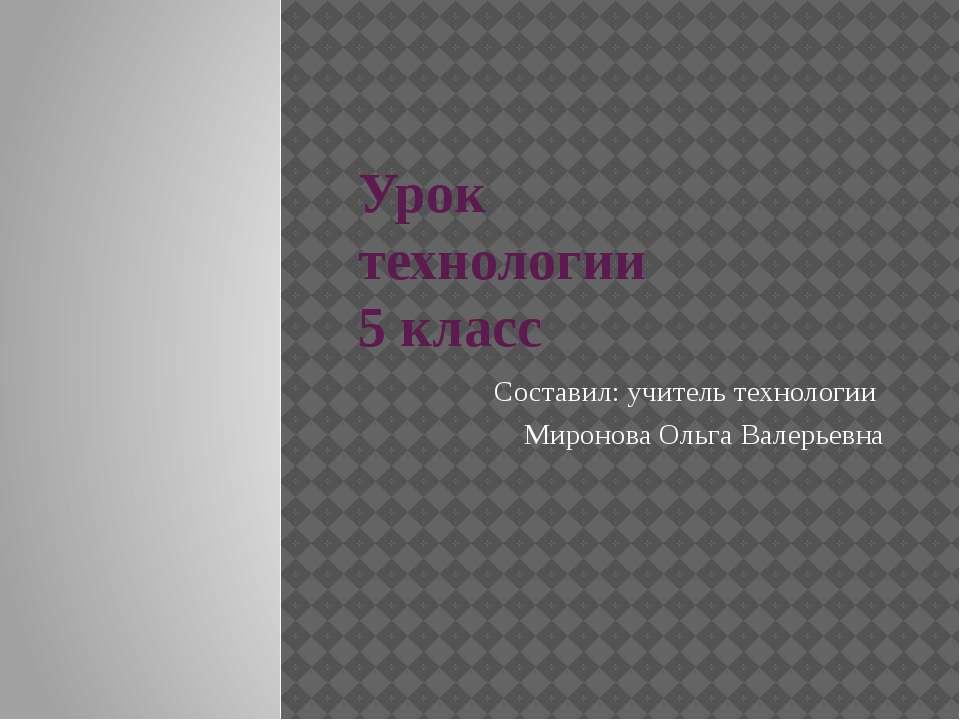 Урок технологии 5 класс Составил: учитель технологии Миронова Ольга Валерьевна
