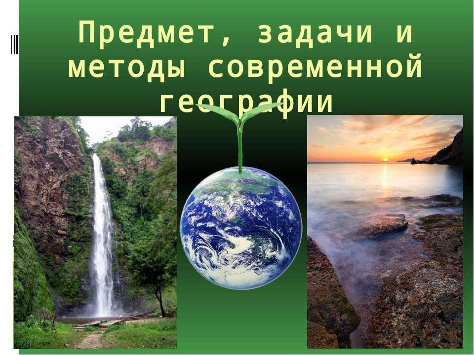 Предмет, задачи и методы современной географии