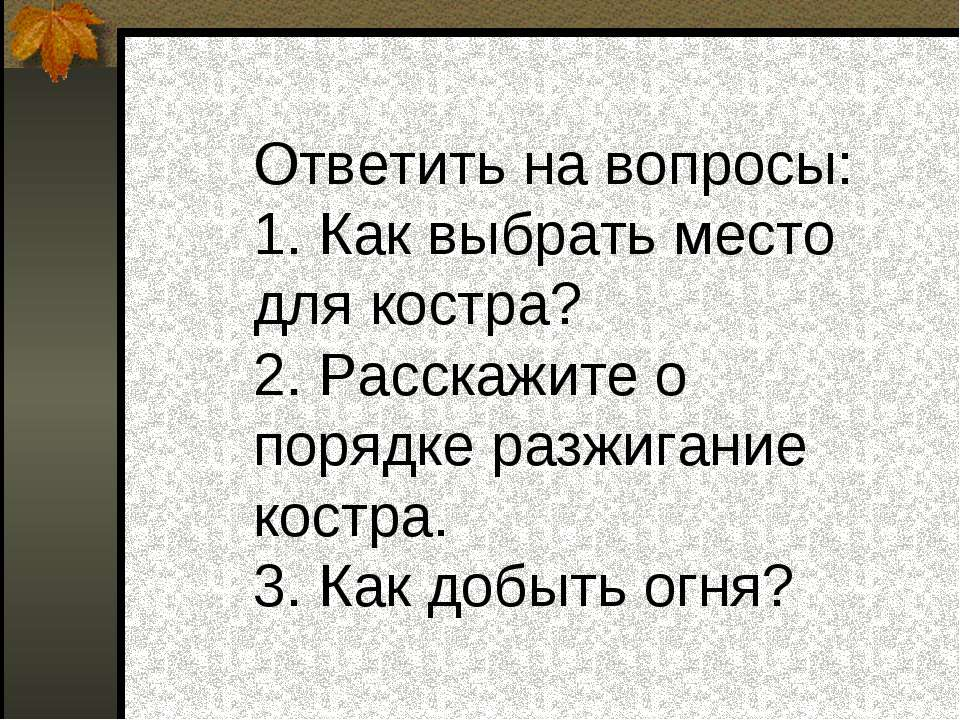 Ответить на вопросы: 1. Как выбрать место для костра? 2. Расскажите о порядке...