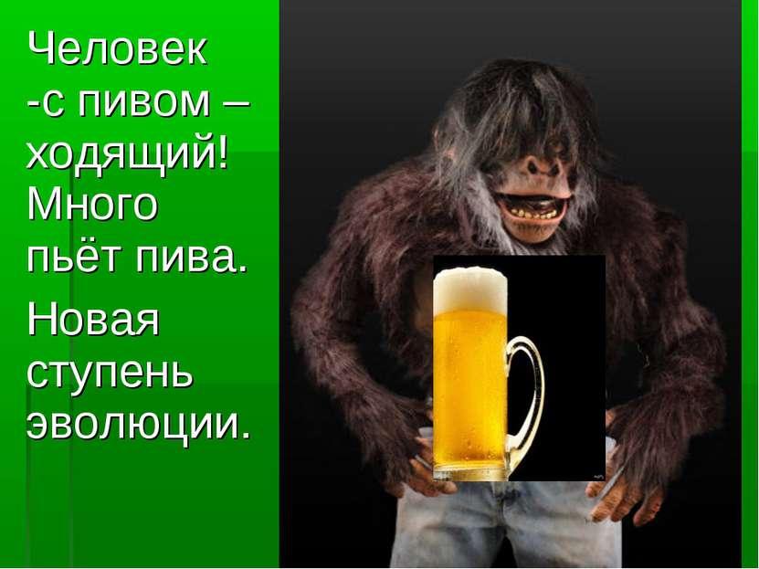 Человек -с пивом –ходящий! Много пьёт пива. Новая ступень эволюции.