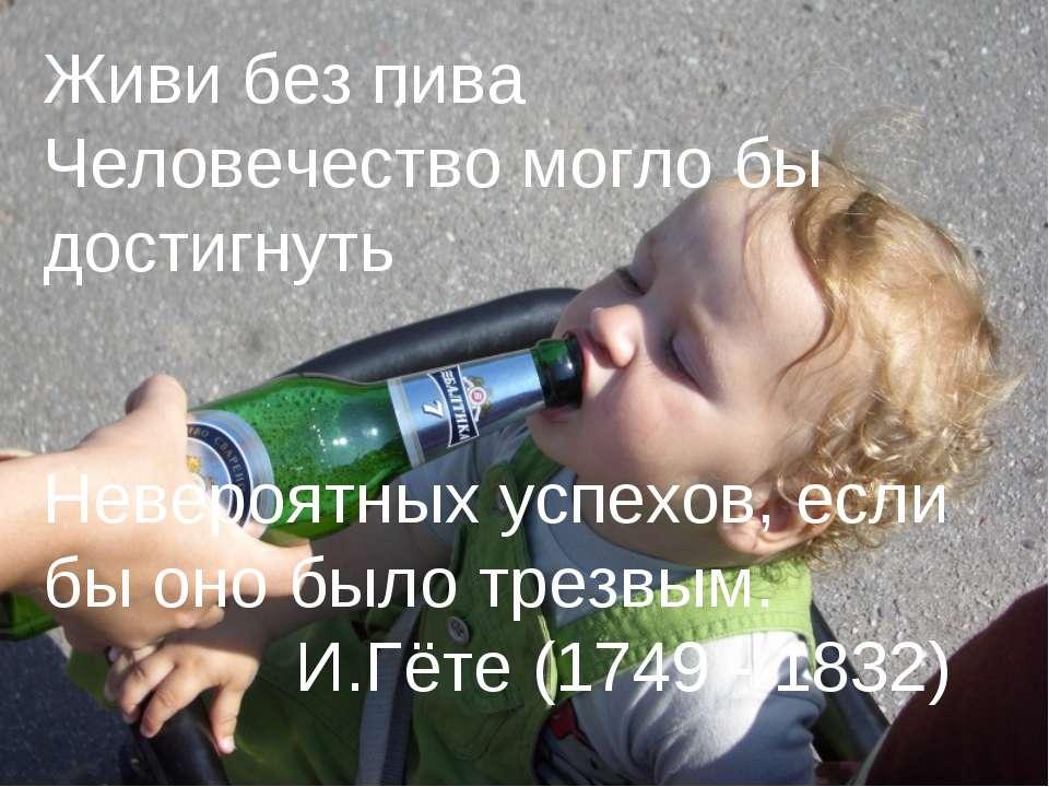 Живи без пива Человечество могло бы достигнуть Невероятных успехов, если бы о...