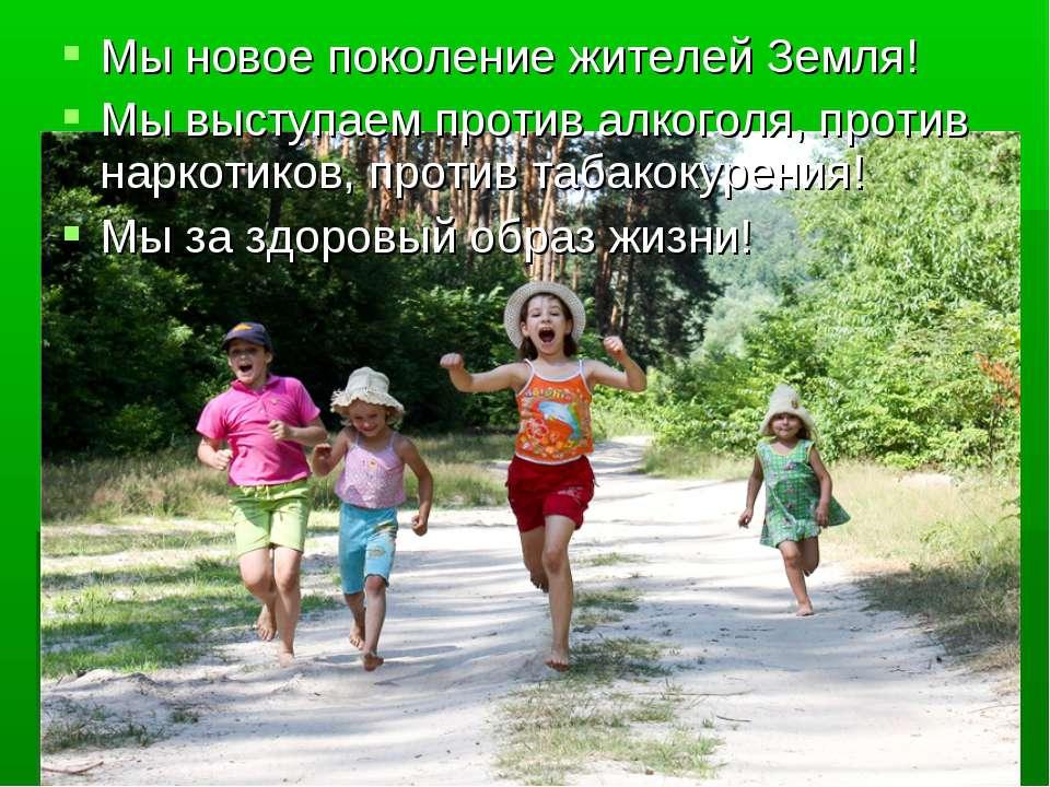 Мы новое поколение жителей Земля! Мы выступаем против алкоголя, против наркот...