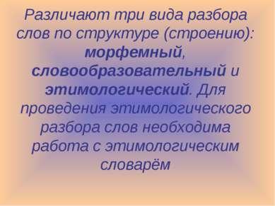 Различают три вида разбора слов по структуре (строению): морфемный, словообра...