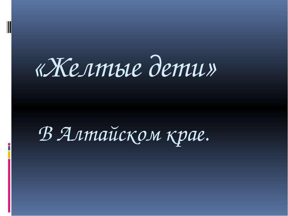 «Желтые дети» В Алтайском крае.