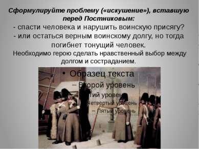 Сформулируйте проблему («искушение»), вставшую перед Постниковым: - спасти че...
