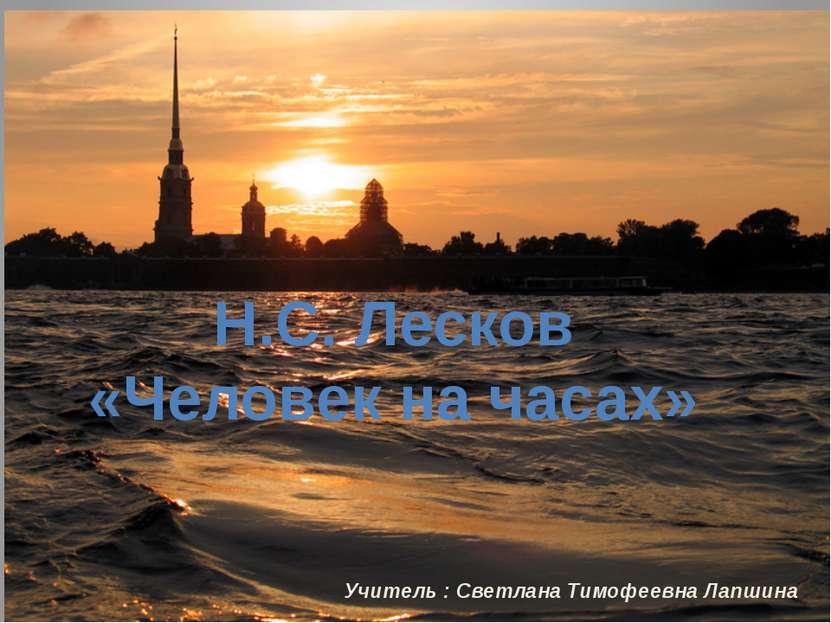 Учитель : Светлана Тимофеевна Лапшина Н.С. Лесков «Человек на часах»