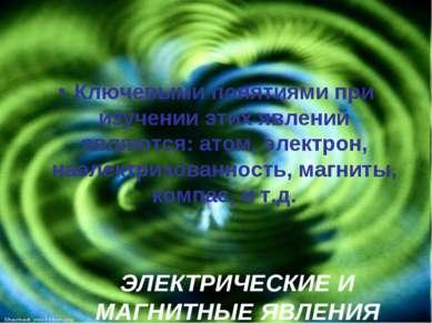ЭЛЕКТРИЧЕСКИЕ И МАГНИТНЫЕ ЯВЛЕНИЯ Ключевыми понятиями при изучении этих явлен...