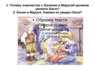 1. Почему знакомство с Валеком и Марусей целиком увлекло Васю? 2. Валек и Мар...