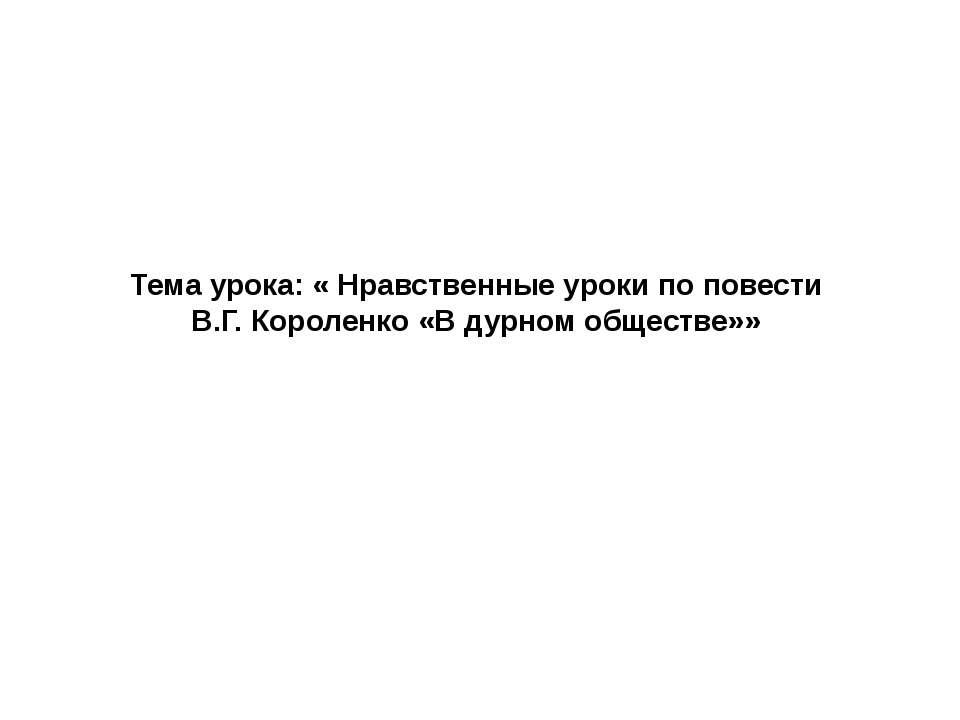Тема урока: « Нравственные уроки по повести В.Г. Короленко «В дурном обществе»»