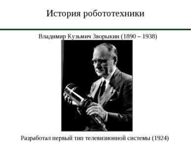 История робототехники Владимир Кузьмич Зворыкин (1890 – 1938) Разработал перв...