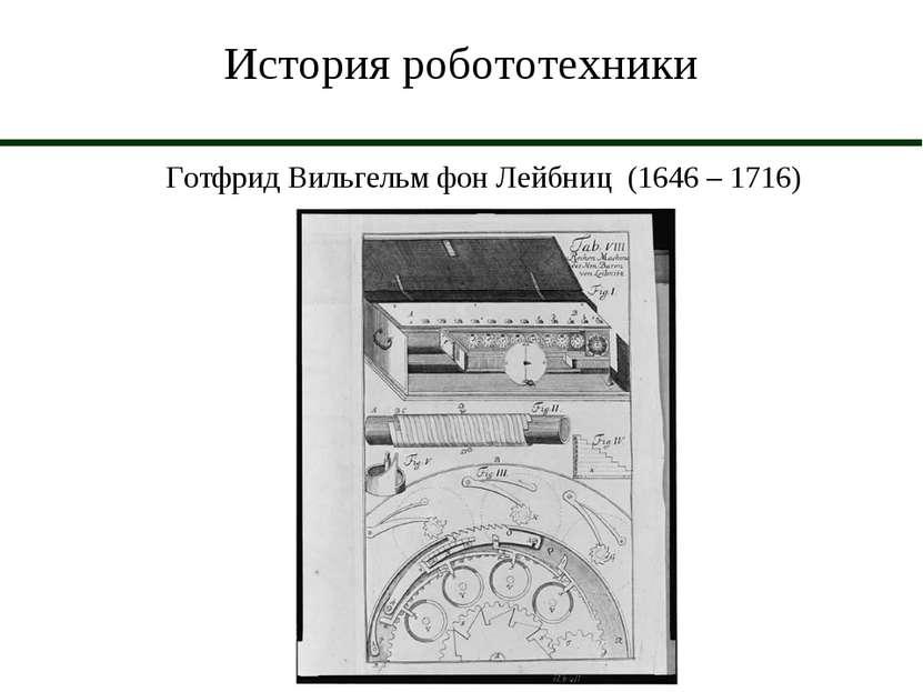 История робототехники Готфрид Вильгельм фон Лейбниц (1646 – 1716)