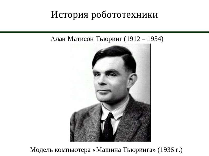 История робототехники Алан Матисон Тьюринг (1912 – 1954) Модель компьютера «М...