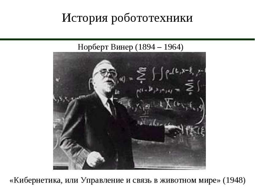 История робототехники Норберт Винер (1894 – 1964) «Кибернетика, или Управлени...