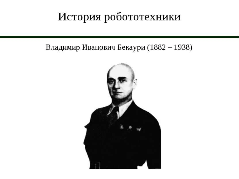 История робототехники Владимир Иванович Бекаури (1882 – 1938)