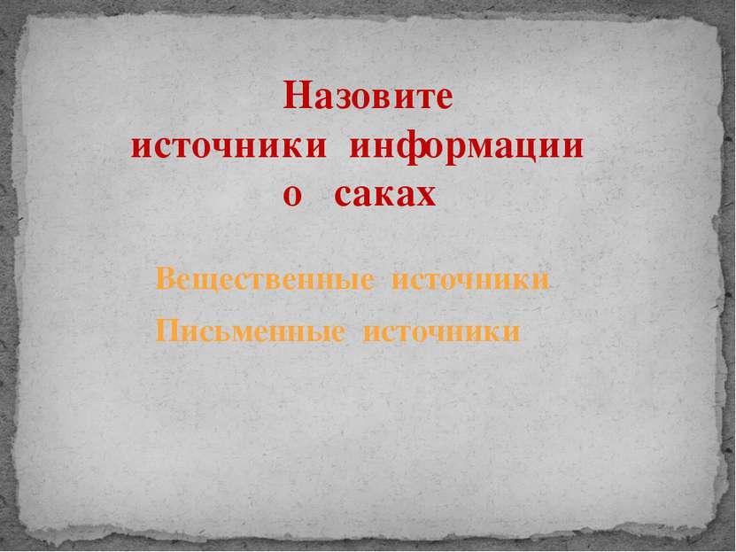 Назовите источники информации о саках Вещественные источники Письменные источ...