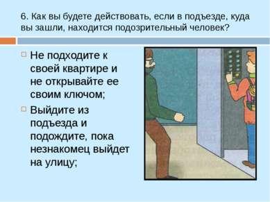6. Как вы будете действовать, если в подъезде, куда вы зашли, находится подоз...